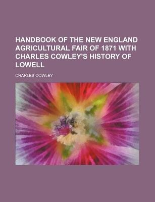 Handbook of the New England Agricultural Fair of 1871 with Charles Cowley's History of Lowell (Paperback): Charles Cowley