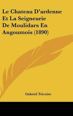 Le Chateau D'Ardenne Et La Seigneurie de Moulidars En Angoumois (1890) (English, French, Hardcover): Gabriel Tricoire