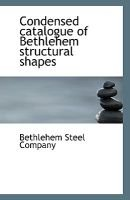 Condensed Catalogue of Bethlehem Structural Shapes (Paperback): Bethlehem Steel Company