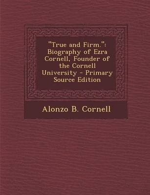 True and Firm. - Biography of Ezra Cornell, Founder of the Cornell University (Paperback): Alonzo B. Cornell