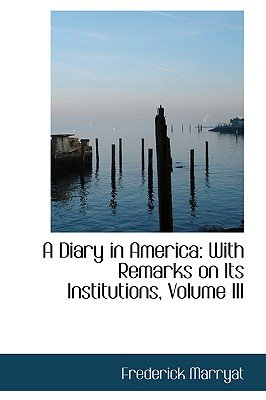 A Diary in America - With Remarks on Its Institutions, Volume III (Hardcover): Frederick Marryat