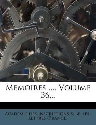 Memoires ..., Volume 36... (French, Paperback): Acadmie Des Inscriptions &. Belles-Lett, Academie Des Inscriptions &....