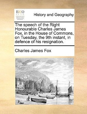 The Speech of the Right Honourable Charles James Fox, in the House of Commons, on Tuesday, the 9th Instant, in Defence of His...