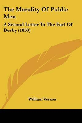 The Morality of Public Men - A Second Letter to the Earl of Derby (1853) (Paperback): William Vernon