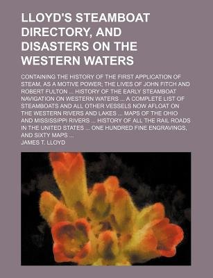 Lloyd's Steamboat Directory, and Disasters on the Western Waters; Containing the History of the First Application of Steam...