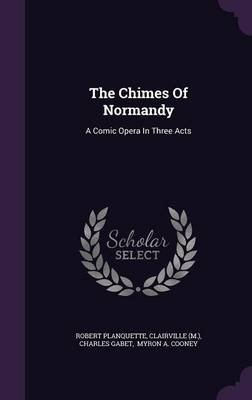 The Chimes of Normandy - A Comic Opera in Three Acts (Hardcover): Robert Planquette, Clairville (M ), Charles Gabet