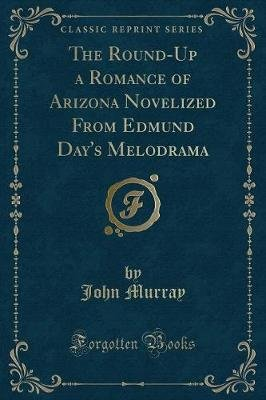 The Round-Up a Romance of Arizona Novelized from Edmund Day's Melodrama (Classic Reprint) (Paperback): John Murray