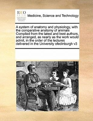 A System of Anatomy and Physiology, with the Comparative Anatomy of Animals Compiled from the Latest and Best Authors, and...