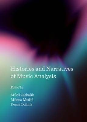 Histories and Narratives of Music Analysis (Hardcover, Unabridged edition): Milos Zatkalik, Milena Medic, Denis Collins