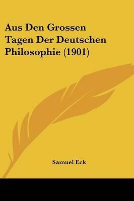 Aus Den Grossen Tagen Der Deutschen Philosophie (1901) (English, German, Paperback): Samuel Eck