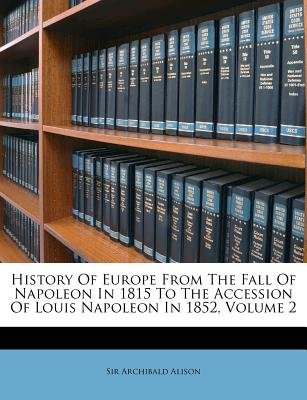 History of Europe from the Fall of Napoleon in 1815 to the Accession of Louis Napoleon in 1852, Volume 2 (Paperback): Alison...