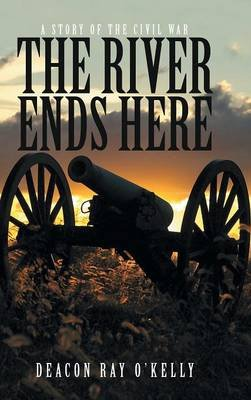The River Ends Here - A Story of the Civil War (Hardcover): Deacon Ray O'Kelly