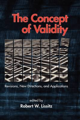 The Concept of Validity - Revisions, New Directions and Applications (Hardcover, New): Robert W. Lissitz