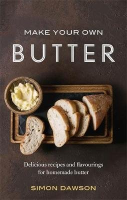 Make Your Own Butter - Delicious recipes and flavourings for homemade butter (Paperback): Simon Dawson