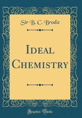 Ideal Chemistry (Classic Reprint) (Hardcover): Sir B C Brodie
