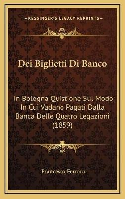 Dei Biglietti Di Banco - In Bologna Quistione Sul Modo in Cui Vadano Pagati Dalla Banca Delle Quatro Legazioni (1859) (Italian,...