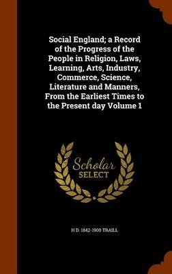 Social England; A Record of the Progress of the People in Religion, Laws, Learning, Arts, Industry, Commerce, Science,...