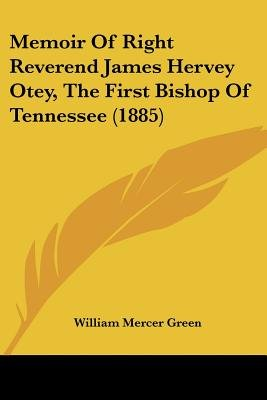 Memoir of Right Reverend James Hervey Otey, the First Bishop of Tennessee (1885) (Paperback): William Mercer Green