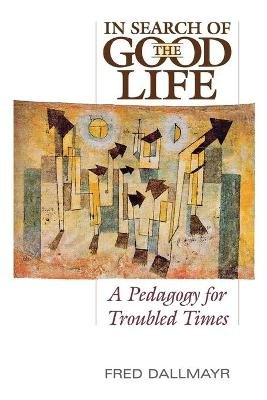 In Search of the Good Life - A Pedogogy for Troubled Times (Paperback): Fred Dallmayr