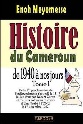 Histoire Du Cameroun, de 1940 a Nos Jours - Tome 1 - de La Premiere Proclamation de L'Independance Le 15 Juillet 1940 Par...