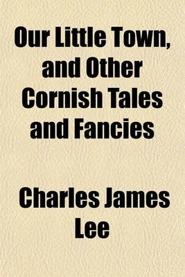 Our Little Town and Other Cornish Tales and Fancies (Paperback): Charles Lee