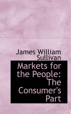 Markets for the People - The Consumer's Part (Hardcover): James William Sullivan