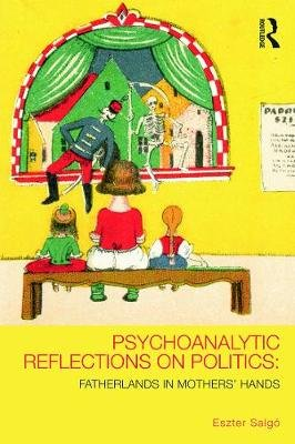 Psychoanalytic Reflections on Politics - Fatherlands in mothers' hands (Paperback, New): Eszter Salgo