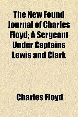 The New Found Journal of Charles Floyd; A Sergeant Under Captains Lewis and Clark (Paperback): Charles Floyd