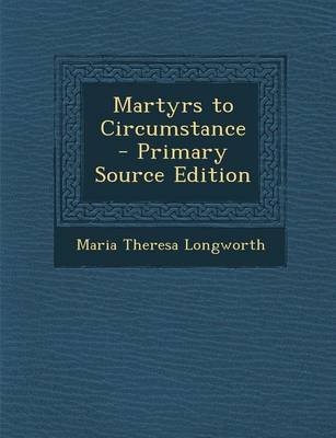 Martyrs to Circumstance (Paperback): Maria Theresa Longworth