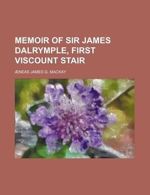 Memoir of Sir James Dalrymple, First Viscount Stair (Paperback): Neas James G. MacKay, Aeneas James G MacKay