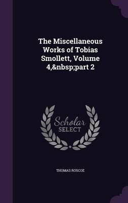The Miscellaneous Works of Tobias Smollett, Volume 4, Part 2 (Hardcover): Thomas Roscoe