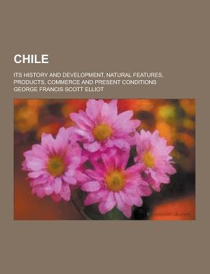 Chile; Its History and Development, Natural Features, Products, Commerce and Present Conditions (Paperback): George Francis...