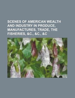 Scenes of American Wealth and Industry in Produce, Manufactures, Trade, the Fisheries, &C., &C., &C (Paperback): Books Group
