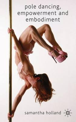 Pole Dancing, Empowerment and Embodiment (Hardcover): Samantha Holland
