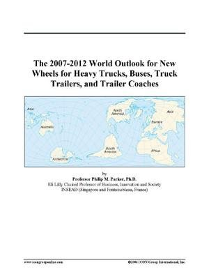 The 2007-2012 World Outlook for New Wheels for Heavy Trucks, Buses, Truck Trailers, and Trailer Coaches (Electronic book text):...