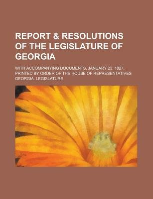 Report & Resolutions of the Legislature of Georgia; With Accompanying Documents. January 23, 1827. Printed by Order of the...
