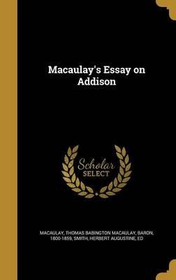 Macaulay's Essay on Addison (Hardcover): Thomas Babington Macaulay Bar Macaulay, Herbert Augustine Ed Smith