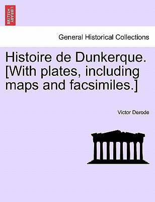 Histoire de Dunkerque. [With Plates, Including Maps and Facsimiles.] (French, Paperback): Victor Derode