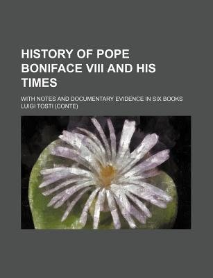 History of Pope Boniface VIII and His Times; With Notes and Documentary Evidence in Six Books (Paperback): Luigi Tosti