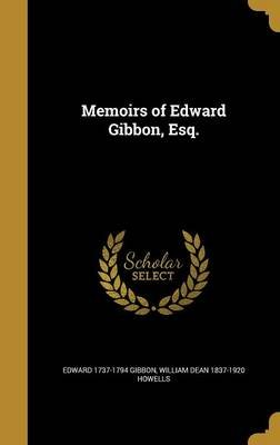 Memoirs of Edward Gibbon, Esq. (Hardcover): Edward 1737-1794 Gibbon, William Dean 1837-1920 Howells