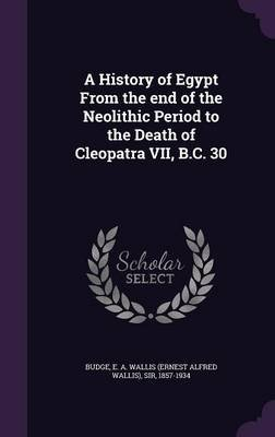 A History of Egypt from the End of the Neolithic Period to the Death of Cleopatra VII, B.C. 30 (Hardcover): E. A. Wallis Budge