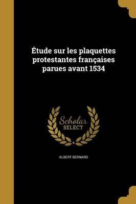 Etude Sur Les Plaquettes Protestantes Francaises Parues Avant 1534 (French, Paperback): Albert Bernard