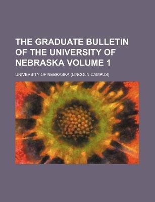 The Graduate Bulletin of the University of Nebraska Volume 1 (Paperback): University of Nebraska