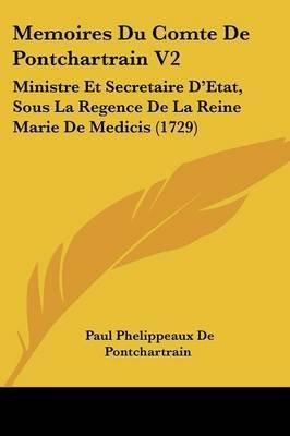 Memoires Du Comte de Pontchartrain V2 - Ministre Et Secretaire D'Etat, Sous La Regence de La Reine Marie de Medicis (1729)...