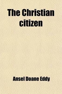 The Christian Citizen; The Obligations of the Christian Citizen with a Review of High Church Principles in Relation to Civil...