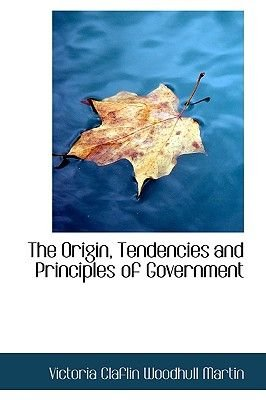 The Origin, Tendencies and Principles of Government (Paperback): Victoria Claflin Woodhull Martin