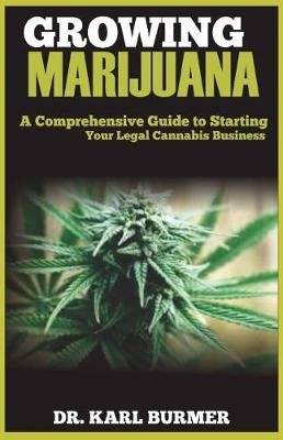 Growing Marijuana - A Comprehensive Guide to Starting Your Legal Cannabis Business (Paperback): Dr Karl Burmer