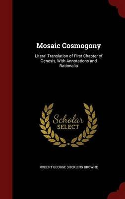 Mosaic Cosmogony - Literal Translation of First Chapter of Genesis, with Annotations and Rationalia (Hardcover): Robert George...
