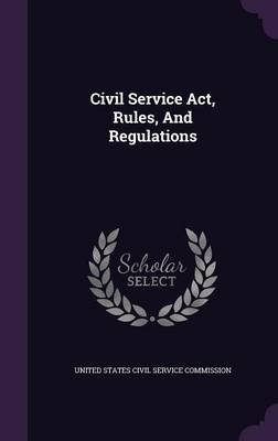 Civil Service ACT, Rules, and Regulations (Hardcover): United States Civil Service Commission