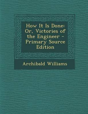 How It Is Done - Or, Victories of the Engineer - Primary Source Edition (Paperback): Archibald Williams